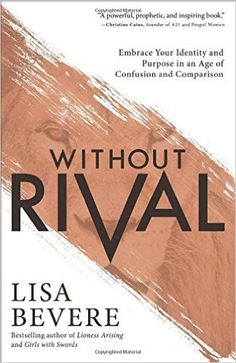 Without Rival: Embrace Your Identity and Purpose in an Age of Confusion and Comparison: Lisa Bevere: 9780800727246: Amazon.com: Books