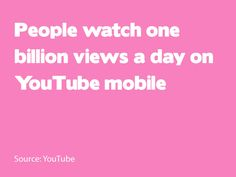 People watch one billion views a day on YouTube mobile. Source: YouTube
