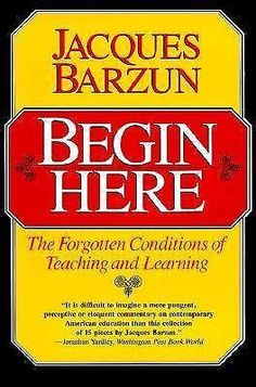 Begin Here: The Forgotten Conditions of Teaching and Learning by Jacques Barzun #Textbook