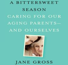 """A Bittersweet Season...Caring for Our Aging Parents - and Ourselves"" by Jane Gross  -  kcet.org"