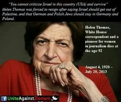 """Helen Thomas ~ Not a """"Self-Hating Jew"""". Even if her comments are considered strong by some, as an American she should not have been bullied into resigning for simply exercising her right to express her thoughts. What Happened To Us, Israel Palestine, Apartheid, Peace On Earth, History Facts, Oppression, Revelation 2, Epic Quotes, Politics"""