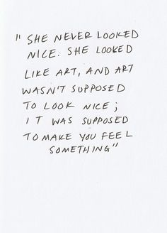 She never looked nice. She looked like art, and art wasn't supposed to look nice; it was supposed to make you feel something #quote