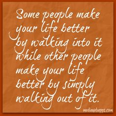 Some people make your life better by walking into it, and others simply make it better by walking out of it. ~ Wiz Khalifa
