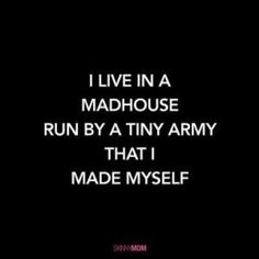 I live in a madhouse run by a tiny army that I made myself- Inspiring motherhood quotes Mama Quotes, Funny Mom Quotes, Boy Quotes, Life Quotes, Motherhood Funny, Quotes About Motherhood, Motivational Quotes, Inspirational Quotes, Parenting Quotes
