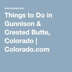 Things to Do in Gunnison & Crested Butte, Colorado | Colorado.com