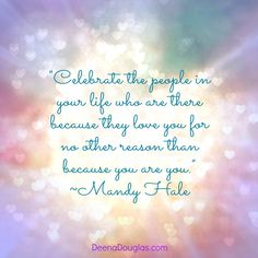 """""""Celebrate the people in your life who are there because they love you for no other reason than because you are you."""" ~Mandy Hale #quote www.DeenaDouglas.com"""