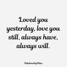 Loved you yesterday, love you still, always have always will