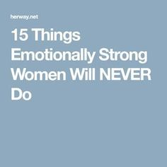 15 Things Emotionally Strong Women Will NEVER Do