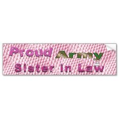 Proud Army Sister in Law Bumper Sticker from http://www.zazzle.com/army+sister+bumperstickers