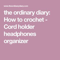 the ordinary diary: How to crochet - Cord holder headphones organizer