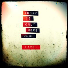 True words to live by. Live.