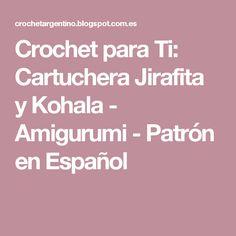 Crochet para Ti: Cartuchera Jirafita y Kohala - Amigurumi - Patrón en Español