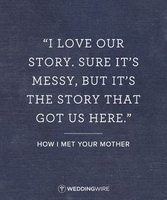 "family quotes & 10 Romantic TV Show Love Quotes: ""I love our story. Sure, it's messy, but it's the story that got us here"" How I Met Your Mother TV show love quote; relationship quote - most beautiful quotes ideas Now Quotes, Tv Show Quotes, Great Quotes, Quotes To Live By, Inspirational Quotes, Funny Quotes, I Love You Quotes For Him Funny, Hard Love Quotes, Showing Love Quotes"