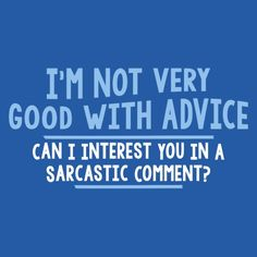 I'm Not Very Good With Advice, Can I Interest You In A Sarcastic Comment
