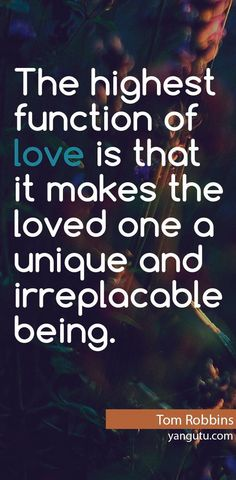 The highest function of love is that it makes the loved one a unique and irreplacable being, ~ Tom Robbins <3 Love Sayings #quotes, #love, #sayings, https://apps.facebook.com/yangutu