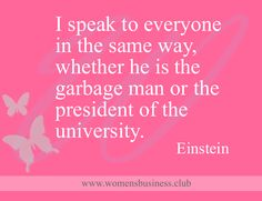 I speak to everyone in the same way, whether he is the garbage man or the president.. Einstein http://www.virgin.com/richard-branson/my-top-10-quotes-on-communication?utm_content=buffer26edc&utm_medium=social&utm_source=pinterest.com&utm_campaign=buffer