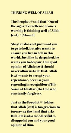 """THINKING WELL OF ALLAH The Prophet ﷺ said that """"One of the signs of excellence of one's worship is thinking well of Allah (swt)."""" [Ahmad] Shaytan does not just want you to go to hell, but also wants to ensure you live in hell in this world. Just like he despaired, he wants you to despair. Our good opinion of Allah (swt) should never allow us to do that. Allah (swt) wants to accept your repentance, because your repenting is recognition of His Name al-Ghaffar (the One who constantly forgive"""