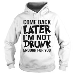 Com back later im not drunk enough for you hoodie
