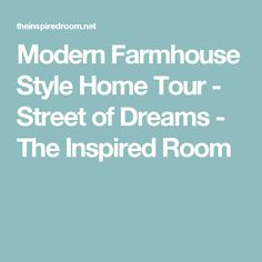Modern Farmhouse Style Home Tour - Street of Dreams - The Inspired Room