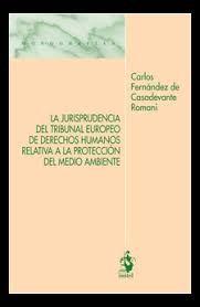La jurisprudencia del Tribunal Europeo de Derechos Humanos relativa a la protección del medio ambiente / Carlos Fernández de Casadevante Romani.. -- Madrid : Iustel, 2018. Romani, Madrid, Human Rights