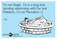 LOL I'm not Single. I'm in a long time standing relationship with Fun and Freedom....I'm on Mancation :-) ~ls.
