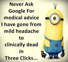 Sick? Google medical advice. 。◕‿◕。 See my Despicable Me Minions pins https://www.pinterest.com/search/my_pins/?q=minions