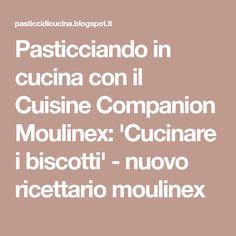 Pasticciando in cucina con il Cuisine Companion Moulinex: 'Cucinare i biscotti' - nuovo ricettario moulinex