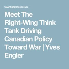 Meet The Right-Wing Think Tank Driving Canadian Policy Toward War|Yves Engler