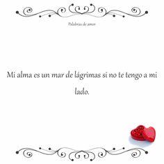 Mi alma es un mar de lágrimas si no te tengo a mi lado. #corazón roto #palabrasdeamor