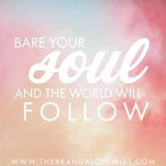 """""""Bare your soul and the world will follow"""" 