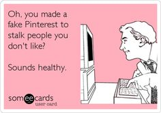 Oh, you made a fake Pinterest to stalk people you don't like? Sounds healthy.