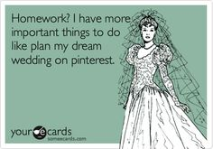 Homework? I have more important things to do like plan my dream wedding on pinterest.