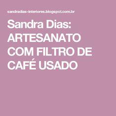Sandra Dias: ARTESANATO COM FILTRO DE CAFÉ USADO