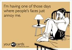 I'm having one of those days where people's faces just annoy me.