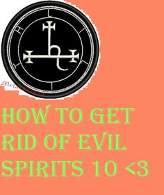 How To Get Rid Of Evil Spirits 10 <3 magical things for protection here and good spirits https://www.pinterest.com/VenusQCandyyV/3-magic-shops-3/  , finally learn my magic cause u are obviously goddess material… <3 https://www.pinterest.com/VenusQCandyyV/3-my-magic-how-to-3/