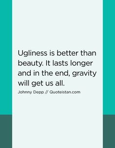 Ugliness is better than beauty. It lasts longer and in the end, gravity will get us all. Johnny Depp Quotes, Hilarious, Funny, Quote Of The Day, Wonderland, Life Quotes, Pumpkin, Inspirational Quotes, Good Things