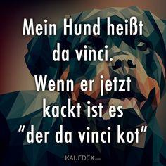 """Mein Hund heißt da vinci. Wenn er jetzt kackt ist es """"der da vinvi kot"""""""