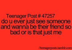 all the time.. bit then i'm like nah.. they probably have friends... or they won't like me.. either way i don't talk to them...