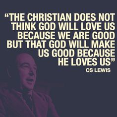 the christian does not think god will love us because we are good but