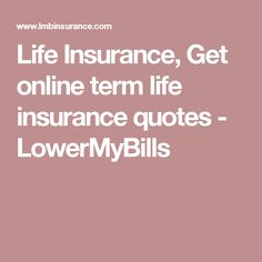Life Insurance, Get online term life insurance quotes - LowerMyBills