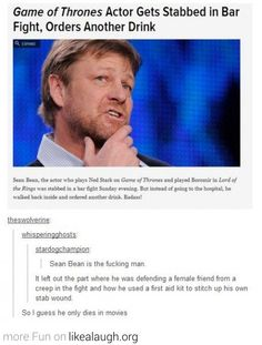 Sean Bean is the man. and I love that he only dies in the movies. I dont want him to die...