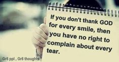 If you don't thank GOD for every smile, then you have no right to complain about every tear.