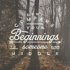 """""""Don't compare your beginnings to someone else's middle""""... keep your head up, stand tall & work hard for what you want"""