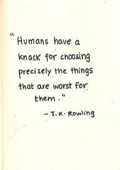 """""""Humans have a knack for choosing precisely the things that are worst for them."""" -J.K. Rowling"""