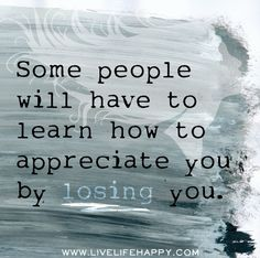 Some people will have to learn how to appreciate you by losing you. by deeplifequotes, via Flickr