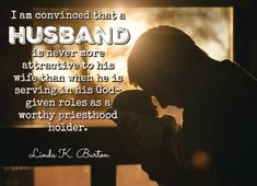"""A husband is never more attractive to his wife than when he is serving in his God-given roles as a worthy priesthood holder."" From #SisterBurton's pinterest.com/pin/24066179231085873 inspiring #LDSconf facebook.com/223271487682878 message lds.org/general-conference/2015/04/well-ascend-together. Learn more facebook.com/FamilyProclamation and #passiton. #ShareGoodness"