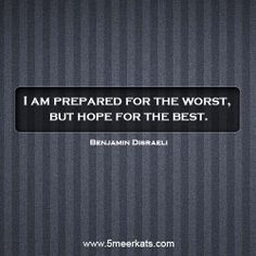 I am prepare for the worst and hope for the best. Benjamin Disraeli, Smart Quotes, The Best, Intelligent Quotes