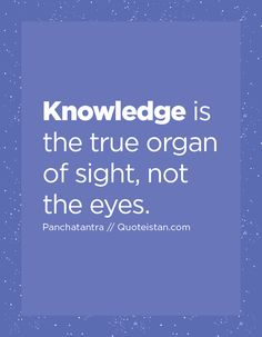 Knowledge is the true organ of sight, not the eyes. Erudite, Knowledge Quotes, Quote Of The Day, Life Quotes, Inspirational Quotes, Thoughts, Motivation, Eyes, Words
