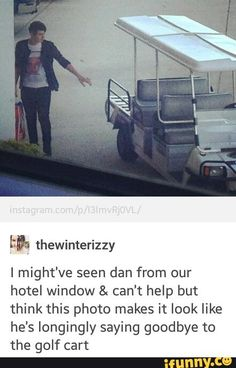 """""""Goodbye, Golf Cart."""" Dan says, a warm tear dripping down his left cheek. He looks down at the cart, it didn't look back. Dan knows the Golf Cart can't stand goodbyes. The cart's engine starts up. It's Dan's time to leave. He needs to get back to Phil before he realizes Dan is missing. The cart starts rolling forward, when it stops and says... Nothing, because it's a Golf Cart. It drives off into the distance, leaving Dan standing there, with wet cheeks and a broken heart... The End"""