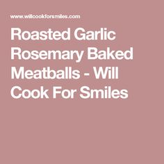 Roasted Garlic Rosemary Baked Meatballs - Will Cook For Smiles